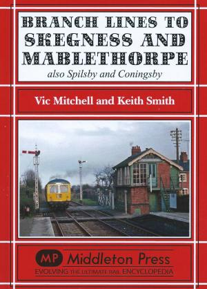 Branch Lines to Skegness and Mablethorpe also Spilsby and Coningsby