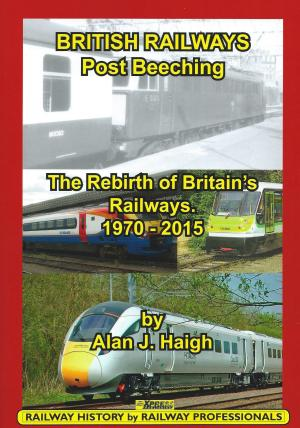 British Railways Post Beeching The Rebirth of Britain's Railways 1970-2015
