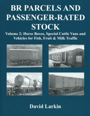 BR Parcels and Passenger-Rated Stock Vol. 2 Horse Boxes, Special Cattle Vans and Vehicles for Fish, Fruit & Milk Traffic