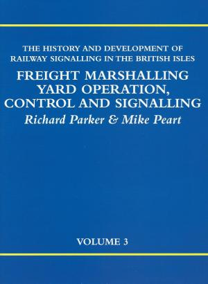 The History and Development of Railway Signalling in the British Isles Freight Marshalling Yard Operation, Control and Signalling Volume 3