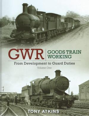 GWR Goods Train Working From Development to Guard Duties Volume 1