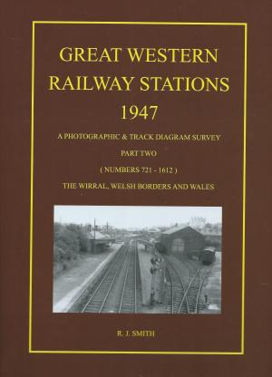Great Western Railway Stations 1947 A Photographic & Track Diagram Survey Part Two (numbers 721 - 1612) The Wirral, Welsh Borders and Wales