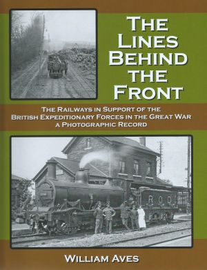 The Lines Behind The Front - The Railways In Support of The British Expedditionary Forces in the Great War QA Photographic Record