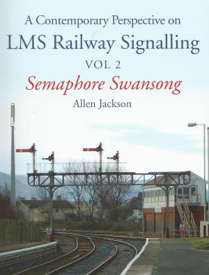 A Contemporary Perspective on LMS Railway Signalling Vol 2 Semaphore Swansong
