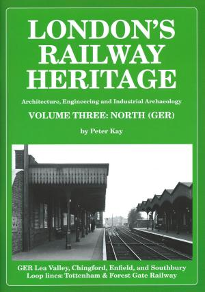 London's Railway Heritage Vol 3: North (GER) Architecture, Engineering and Industrial Archaeology