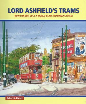 Lord Ashfield's Trams How London Lost A World Class Tramway System