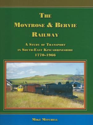The Montrose & Bervie Railway A Study of Transport in South-East Kincardinshire 1770-1966