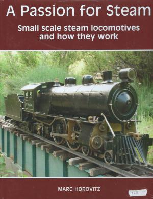A Passion for Steam Small Scale Steam Locomotives And How They Work - Second Edition