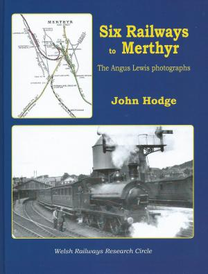 Six Railways to Merthyr The Angus Lewis Photographs