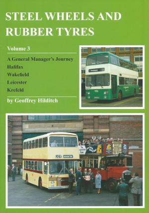 Steel Wheels and Rubber Tyres Volume 3 A general Manager's Journey Halifax Wakefield Leicester Krefeld