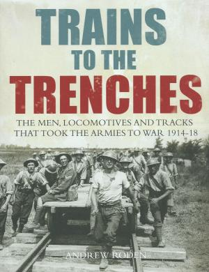 Trains to the Trenches The Men. Locomotives And Tracks That Took The Armies to War 1914-18