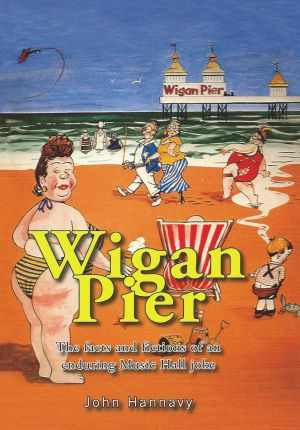 Wigan Pier The facts and figures of an enduring Music Hall joke