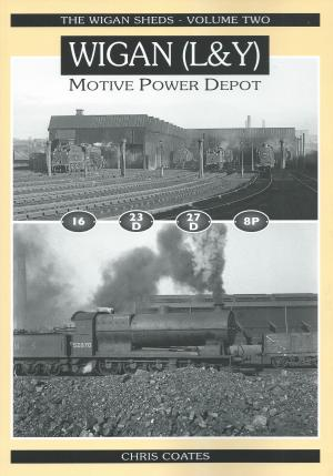 The Wigan Sheds - Volume 2 Wigan (L&Y) Motive Power Depot 16, 23D, 27D, 8P
