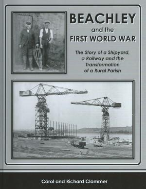 Beachley and the First World War The Story of a Shipyard, a Railway and the Transformation of a Rural Parish