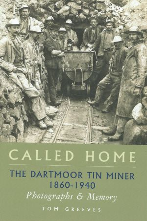 Called Home The Dartmoor Tin Miner 1860-1940