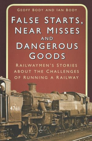 False Starts, Near Misses and Dangerous Goods Railwaymen's Stories About The Challenges of Running A Railway