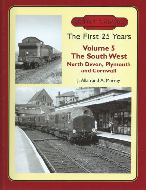 British Railways The First 25 Years Vol 5 The South West - North Devon, Plymouth and Cornwall