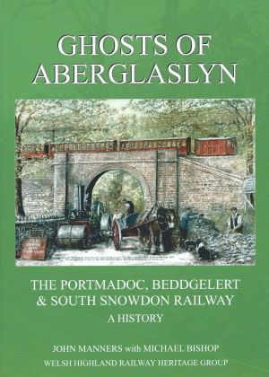 Ghosts of Aberglaslyn The Portmadoc, Beddgelert & South Snowdon Railway A History