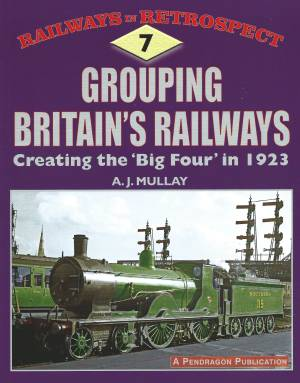 Grouping Britain's Railways Creating the 'Big Four' in 1923 Railways in Retrospect 7
