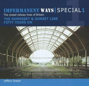 Impermanent Ways Special 1 The closed railway lines of Britain The Somerset & Dorset Line Fifty Years On