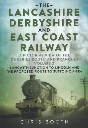 The Lancashire Derbyshire And East Coast Railway A Pictorial View of the Dukeries Route and Branches Volume 2 Langwith Junction To Lincoln And The Proposed Route to Sutton-On-Sea