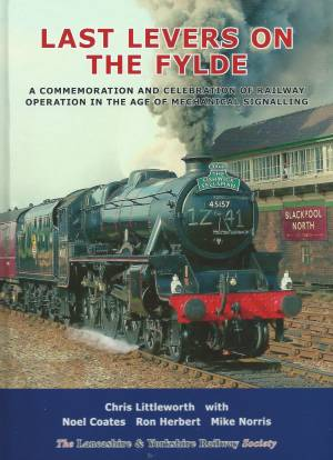 Last Levers on the Fylde A Commemoration and Celebration of Railway Operation in the Age of Mechanical Signalling