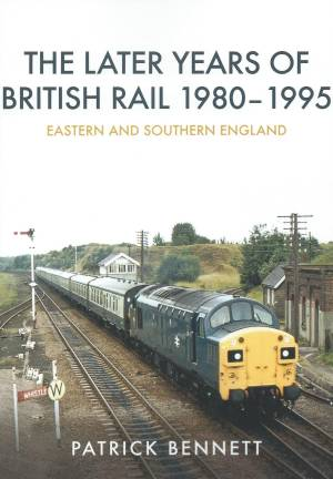 The Later Years of British Rail 1980-1995 Eastern and Southern England