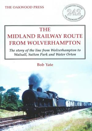 The Midland Railway Route From Wolverhampton The Story of the Line from Wolverhampton to Walsall, Sutton Park and Water Orton