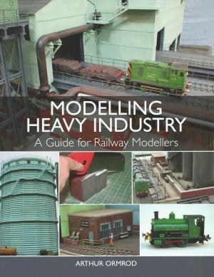 Modeling Heavy Industry A Guide for Railway Modellers