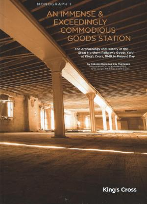 King's Cross An Immense & Exceedingly Commodious Goods Station The Archaeology and History of the Great Northern Railway's Goods Yard at King's Cross, 1849 to Present Day