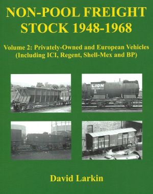 Non-Pool Freight Stock 1948-1967 Volume 2: Privately-Owned and European Vehicles (Including ICI,Regent, Shell-Mex and BP)