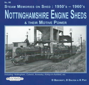 Steam Memories on Shed 90 1950s - 1960s Nottinghamshire Engine Sheds & Their Motive Power including Nottingham, Colwick, Annesley, Kirkby-in-Ashfield