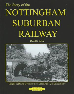 The Story of the Nottingham Suburban Railway Vol 3 Death, Destruction, Demolition and Development