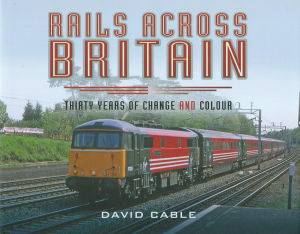 Rails Across Britain Thirty Years of Change and Colour