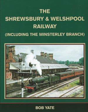 The Shrewsbury & Welshpool Railway (including The Minsterley Branch)