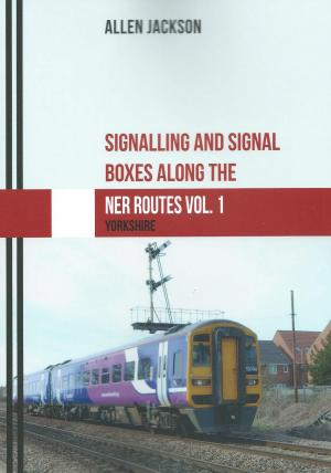 Signalling and Signal Boxes Along The NER Vol 1 Routes