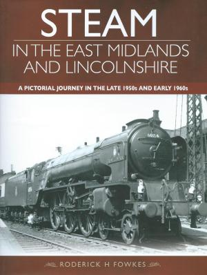Steam In The East Midlands A Pictorial Journey In The Late 1950s And Early 1960s