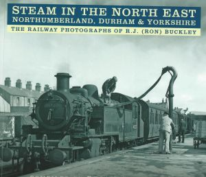 Steam In The North East Nothumberland, Durham & Yorkshire The Railway Photographs of R J (Ron) Buckley