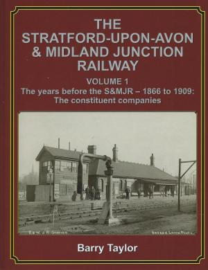 The Stratford-Upon-Avon & Midland Junction Railway Volume 1 The years before the S&MJR - 1866 to1909: The constituent companies