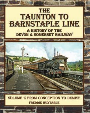 The Taunton to Barnstaple Line A History of the Somerset & Devon Railway Volume 1 From Conception to Demise