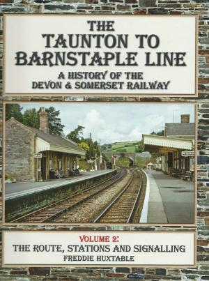 The Taunton to Barnstaple Line A History of the Somerset & Devon Railway Volume 2 The Route, Stations and signalling