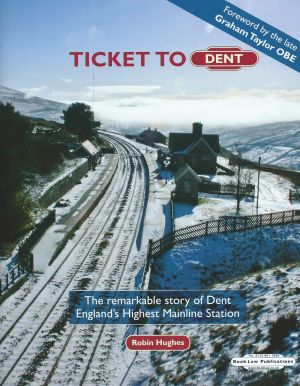 Ticket to Dent The remarkable story of Dent England's Highest Mainline Station