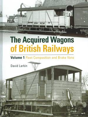 The Acquired Wagons of British Railways Volume 1 Fleet Composition and Brake Vans