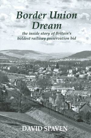 Border Union Dream the inside story of Britain's boldest railway preservation bid
