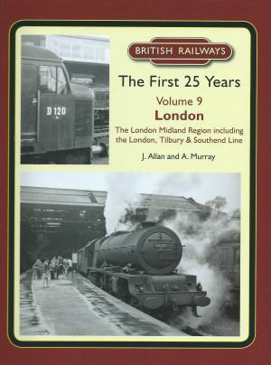 British Railways The First 25 Years Vol 9 London The London Midland Region including the London, Tilbury 7 Southend Line