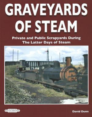 Graveyards Of Steam Private and Public Scrapyards During The Latter Days of Steam