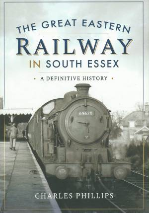 The Great Eastern Railway in South Essex A Definitive History