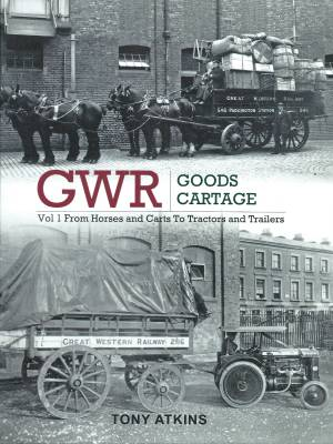 GWR Goods Cartage Vol 1 From Horses and Carts To Tractors and Trailers