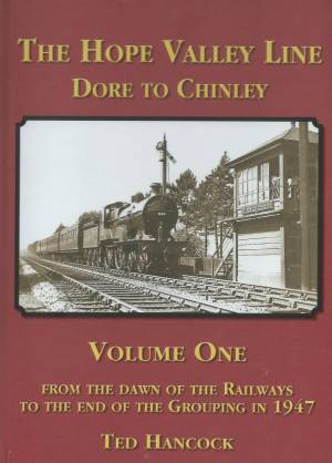 The Hope Valley Line Dore To Chinley Volume One From The Dawn Of The Railways To The End Of The Grouping In 1947