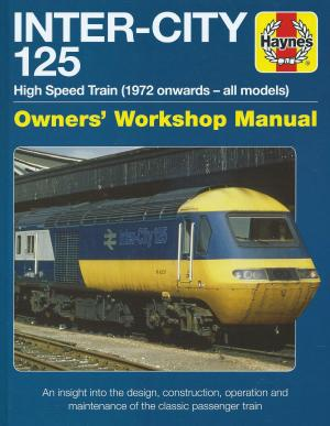 Inter-City 125 High Speed Train (1972 onwards-all models) Owners' Workshop Manual-An insight into the design, construction, operation and Maintenance of the classic passenger train
